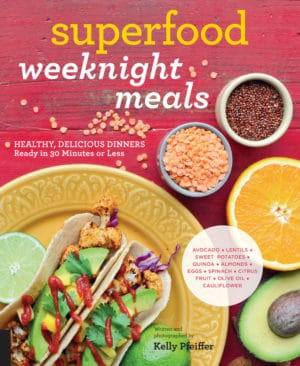 Superfood Weeknight Meals: Healthy, Delicious Dinners Ready in 30 Minutes or Less (At Every Meal)